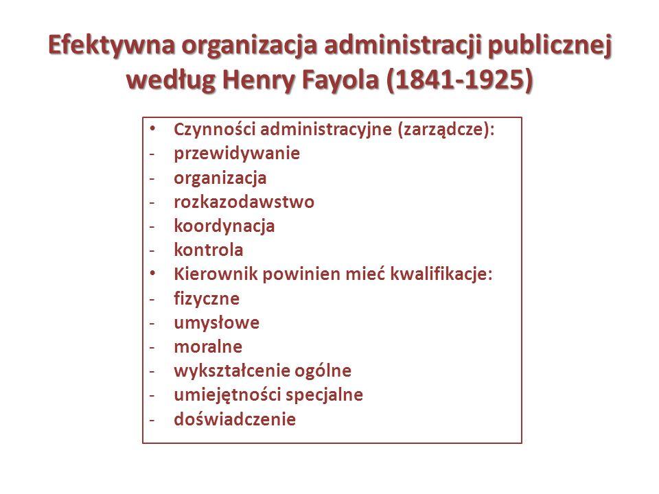 Efektywna organizacja administracji publicznej według Henry Fayola (1841-1925) Czynności administracyjne (zarządcze): -przewidywanie -organizacja -roz