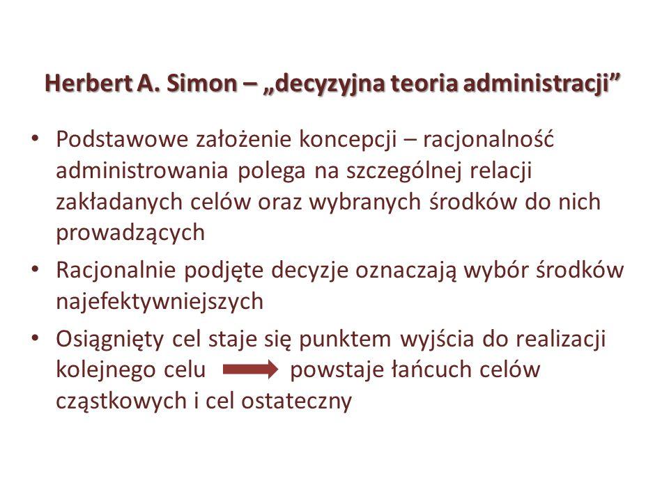 Herbert A. Simon – decyzyjna teoria administracji Podstawowe założenie koncepcji – racjonalność administrowania polega na szczególnej relacji zakładan