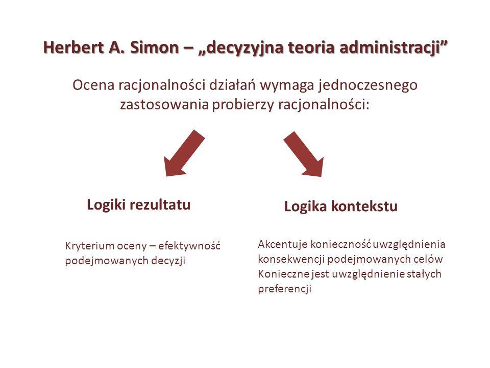 Herbert A. Simon – decyzyjna teoria administracji Ocena racjonalności działań wymaga jednoczesnego zastosowania probierzy racjonalności: Logiki rezult