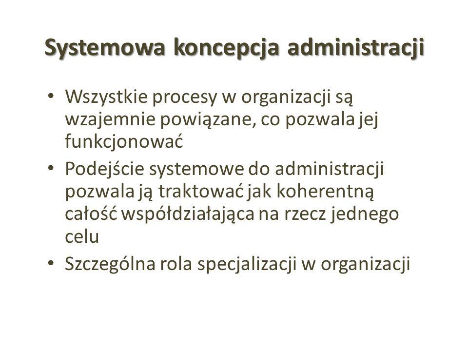 Systemowa koncepcja administracji Wszystkie procesy w organizacji są wzajemnie powiązane, co pozwala jej funkcjonować Podejście systemowe do administr