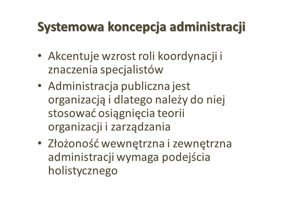 Systemowa koncepcja administracji Akcentuje wzrost roli koordynacji i znaczenia specjalistów Administracja publiczna jest organizacją i dlatego należy