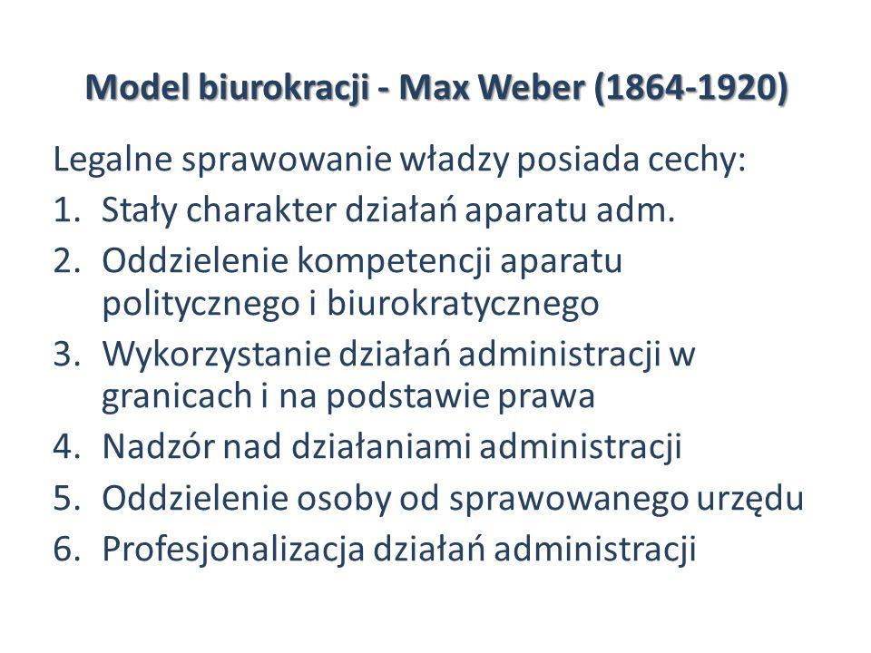 Model biurokracji - Max Weber (1864-1920) Legalne sprawowanie władzy posiada cechy: 1.Stały charakter działań aparatu adm. 2.Oddzielenie kompetencji a