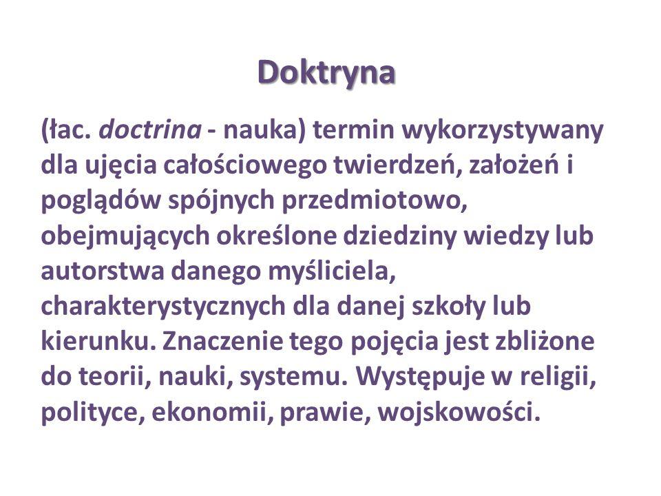 Doktryna (łac. doctrina - nauka) termin wykorzystywany dla ujęcia całościowego twierdzeń, założeń i poglądów spójnych przedmiotowo, obejmujących okreś