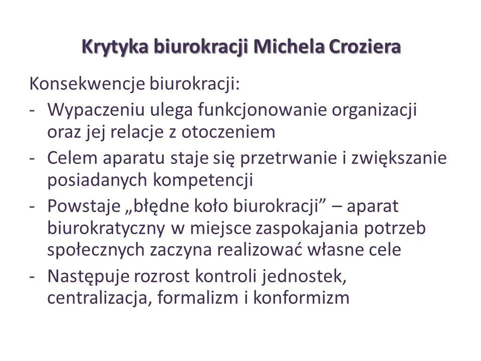 Krytyka biurokracji Michela Croziera Konsekwencje biurokracji: -Wypaczeniu ulega funkcjonowanie organizacji oraz jej relacje z otoczeniem -Celem apara