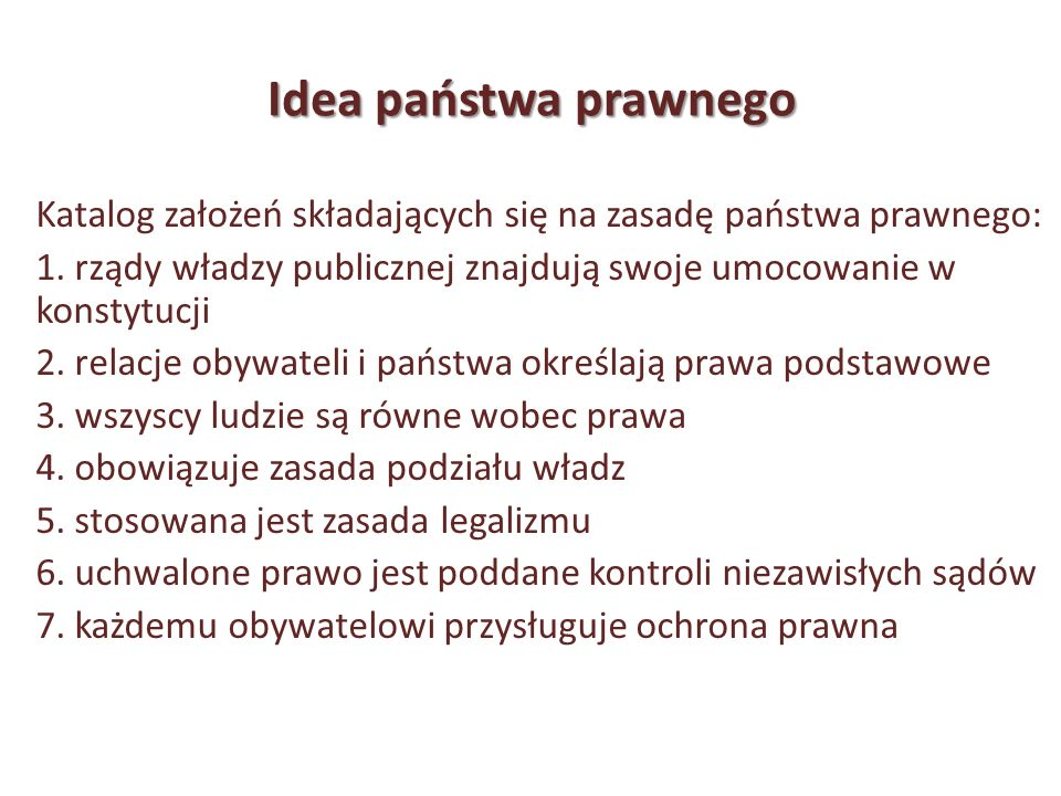Idea państwa prawnego Katalog założeń składających się na zasadę państwa prawnego: 1. rządy władzy publicznej znajdują swoje umocowanie w konstytucji