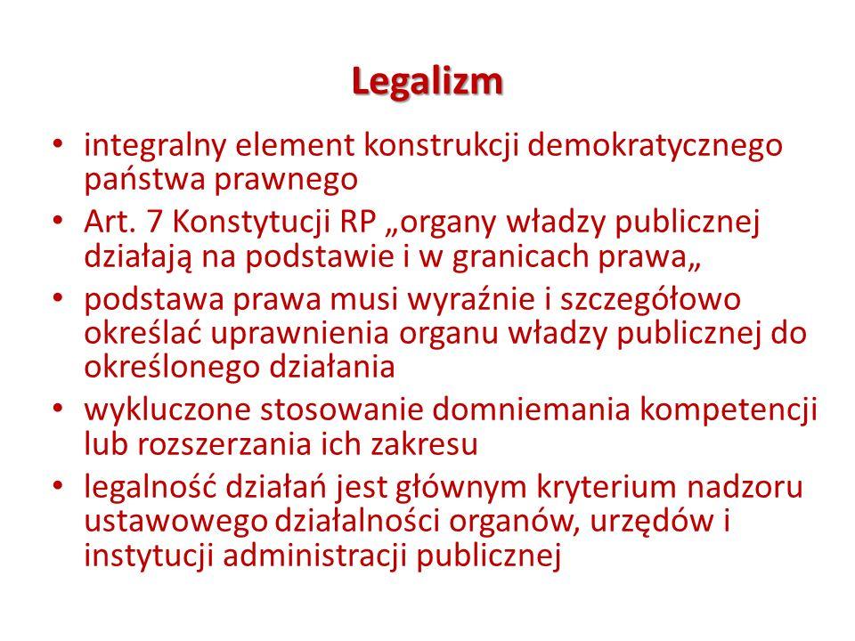 Legalizm integralny element konstrukcji demokratycznego państwa prawnego Art. 7 Konstytucji RP organy władzy publicznej działają na podstawie i w gran