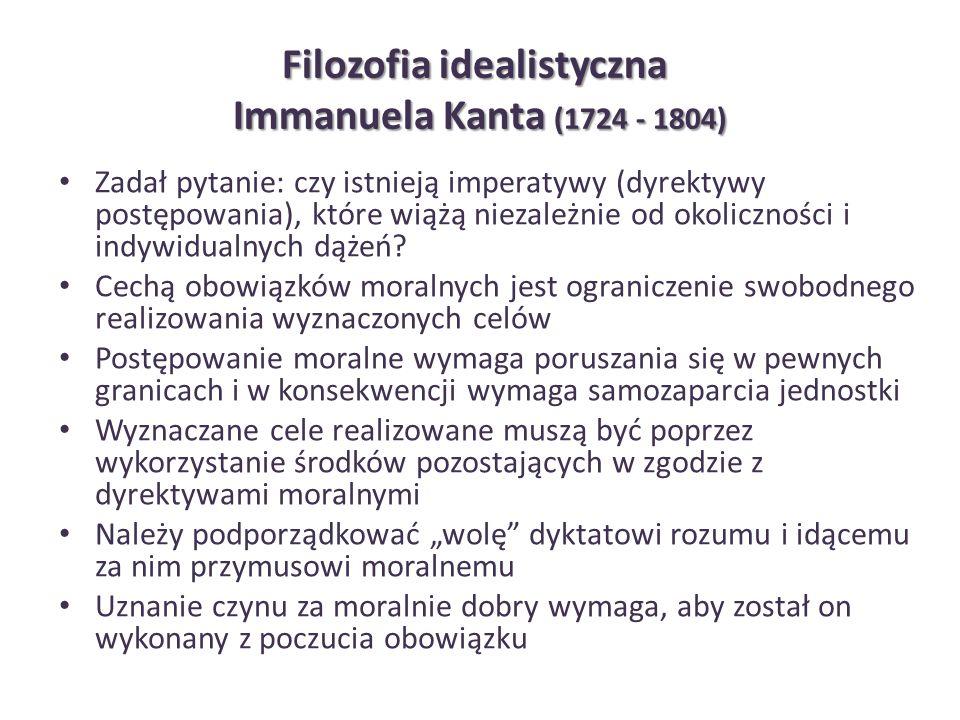 Filozofia idealistyczna Immanuela Kanta (1724 - 1804) Zadał pytanie: czy istnieją imperatywy (dyrektywy postępowania), które wiążą niezależnie od okol