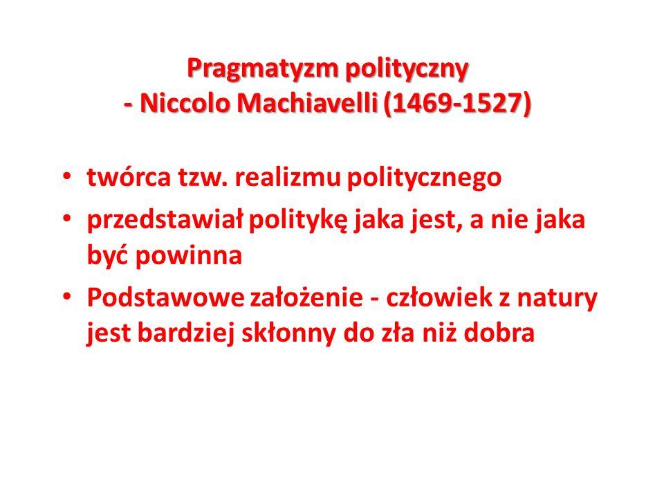 Pragmatyzm polityczny - Niccolo Machiavelli (1469-1527) twórca tzw. realizmu politycznego przedstawiał politykę jaka jest, a nie jaka być powinna Pods