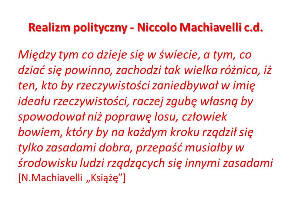 Realizm polityczny - Niccolo Machiavelli c.d. Między tym co dzieje się w świecie, a tym, co dziać się powinno, zachodzi tak wielka różnica, iż ten, kt