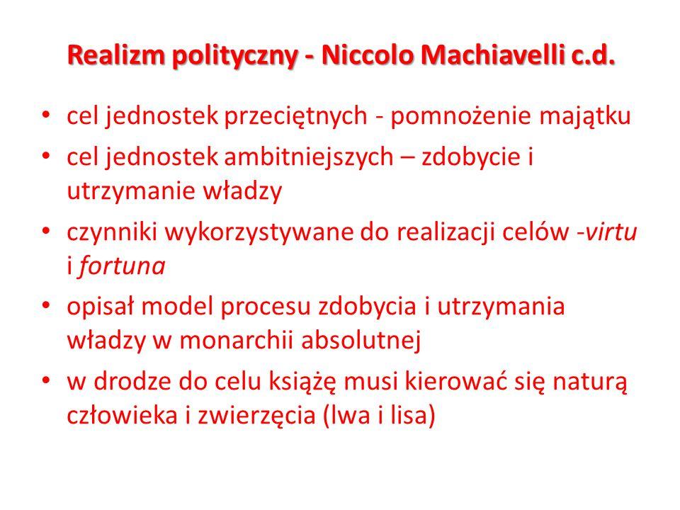 Realizm polityczny - Niccolo Machiavelli c.d. cel jednostek przeciętnych - pomnożenie majątku cel jednostek ambitniejszych – zdobycie i utrzymanie wła