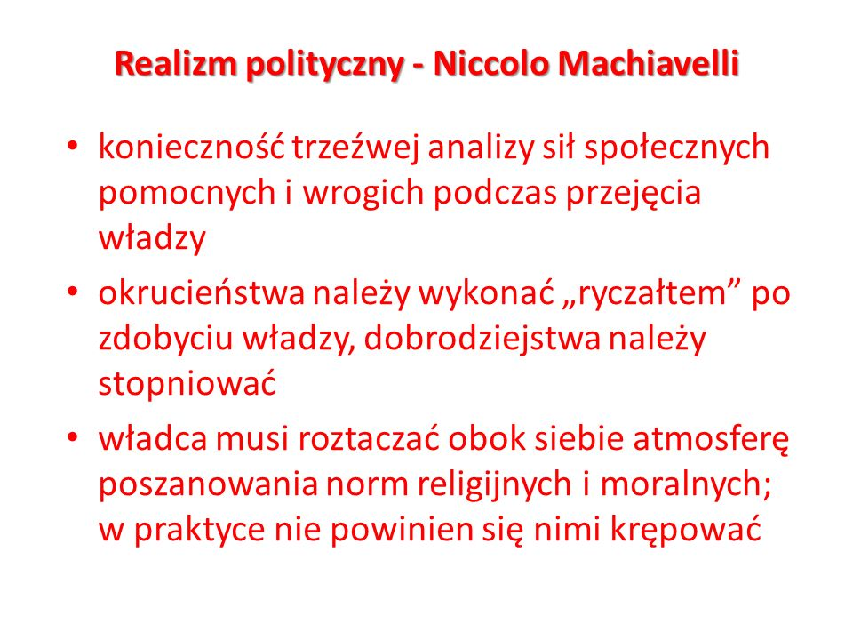 Realizm polityczny - Niccolo Machiavelli konieczność trzeźwej analizy sił społecznych pomocnych i wrogich podczas przejęcia władzy okrucieństwa należy