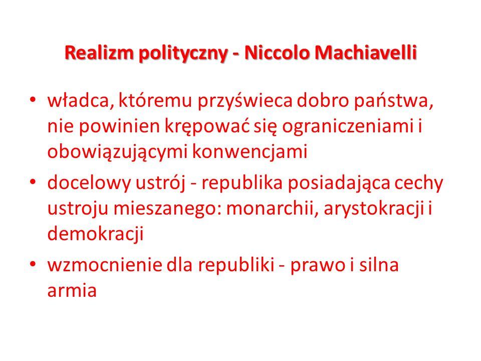 Realizm polityczny - Niccolo Machiavelli władca, któremu przyświeca dobro państwa, nie powinien krępować się ograniczeniami i obowiązującymi konwencja