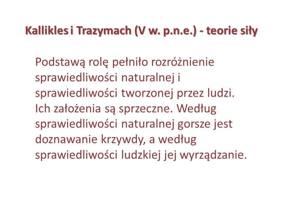 Kallikles i Trazymach (V w. p.n.e.) - teorie siły Podstawą rolę pełniło rozróżnienie sprawiedliwości naturalnej i sprawiedliwości tworzonej przez ludz