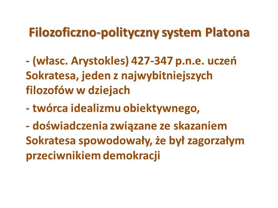 Filozoficzno-polityczny system Platona - (własc. Arystokles) 427-347 p.n.e. uczeń Sokratesa, jeden z najwybitniejszych filozofów w dziejach - twórca i