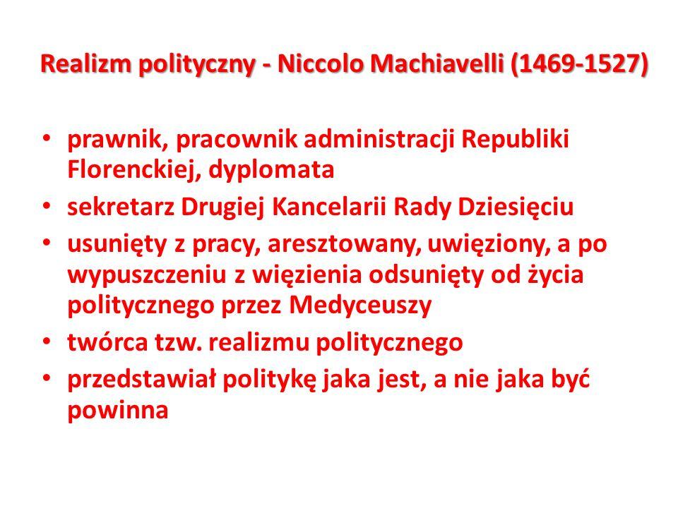 Realizm polityczny - Niccolo Machiavelli (1469-1527) prawnik, pracownik administracji Republiki Florenckiej, dyplomata sekretarz Drugiej Kancelarii Ra