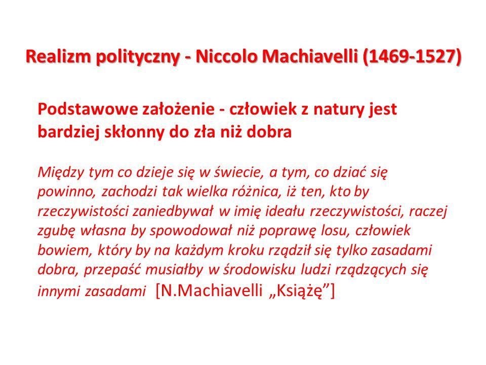 Realizm polityczny - Niccolo Machiavelli (1469-1527) Podstawowe założenie - człowiek z natury jest bardziej skłonny do zła niż dobra Między tym co dzi