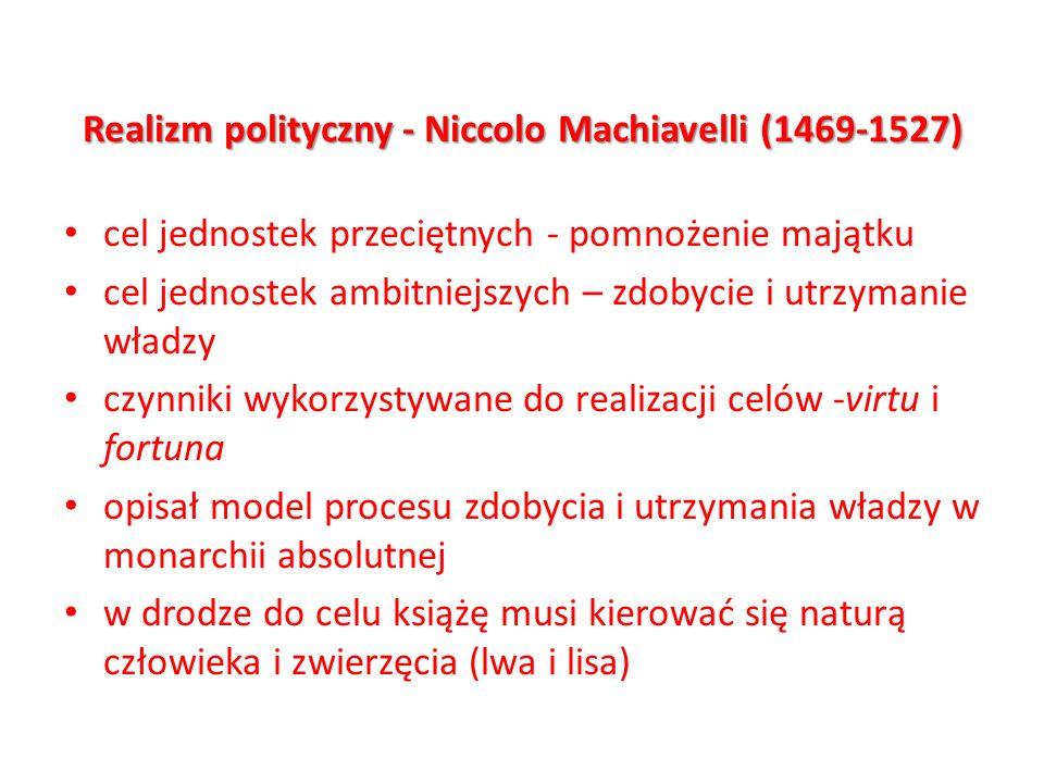 Realizm polityczny - Niccolo Machiavelli (1469-1527) cel jednostek przeciętnych - pomnożenie majątku cel jednostek ambitniejszych – zdobycie i utrzyma