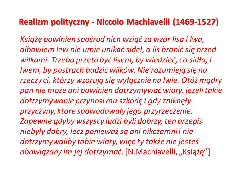 Realizm polityczny - Niccolo Machiavelli (1469-1527) Książę powinien spośród nich wziąć za wzór lisa i lwa, albowiem lew nie umie unikać sideł, a lis