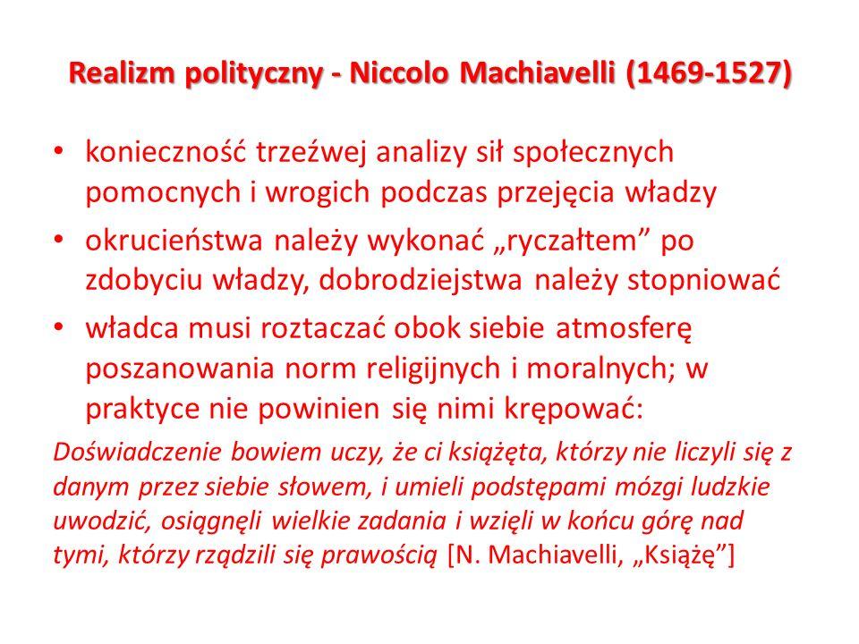 Realizm polityczny - Niccolo Machiavelli (1469-1527) konieczność trzeźwej analizy sił społecznych pomocnych i wrogich podczas przejęcia władzy okrucie
