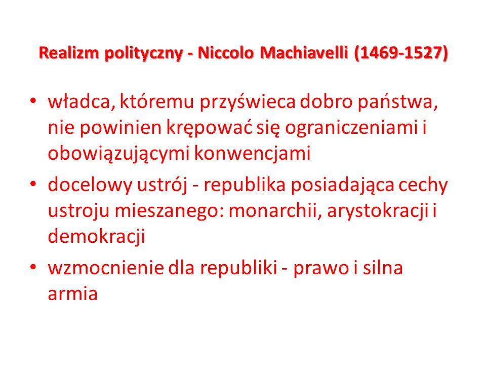 Realizm polityczny - Niccolo Machiavelli (1469-1527) władca, któremu przyświeca dobro państwa, nie powinien krępować się ograniczeniami i obowiązujący