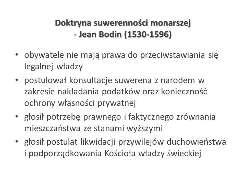Doktryna suwerenności monarszej - Jean Bodin (1530-1596) obywatele nie mają prawa do przeciwstawiania się legalnej władzy postulował konsultacje suwer