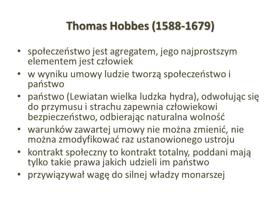 Thomas Hobbes (1588-1679) społeczeństwo jest agregatem, jego najprostszym elementem jest człowiek w wyniku umowy ludzie tworzą społeczeństwo i państwo