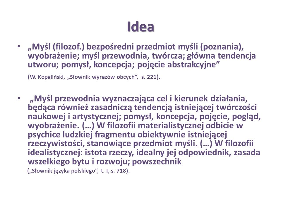 Idea Myśl (filozof.) bezpośredni przedmiot myśli (poznania), wyobrażenie; myśl przewodnia, twórcza; główna tendencja utworu; pomysł, koncepcja; pojęci