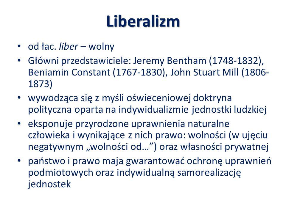 Liberalizm od łac. liber – wolny Główni przedstawiciele: Jeremy Bentham (1748-1832), Beniamin Constant (1767-1830), John Stuart Mill (1806- 1873) wywo