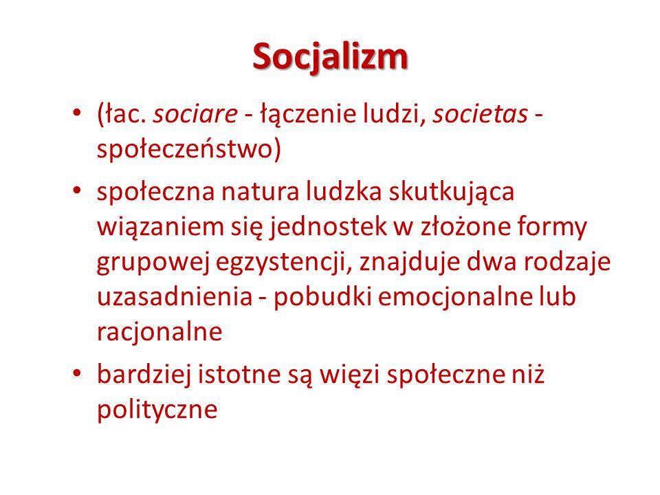 Socjalizm (łac. sociare - łączenie ludzi, societas - społeczeństwo) społeczna natura ludzka skutkująca wiązaniem się jednostek w złożone formy grupowe