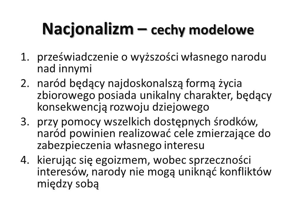 Nacjonalizm – cechy modelowe 1.przeświadczenie o wyższości własnego narodu nad innymi 2.naród będący najdoskonalszą formą życia zbiorowego posiada uni