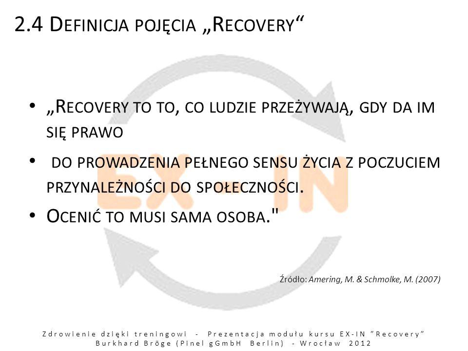 Zdrowienie dzięki treningowi - Prezentacja modułu kursu EX-IN Recovery Burkhard Bröge (Pinel gGmbH Berlin) - Wrocław 2012 2.4 D EFINICJA POJĘCIA R ECOVERY R ECOVERY TO TO, CO LUDZIE PRZEŻYWAJĄ, GDY DA IM SIĘ PRAWO DO PROWADZENIA PEŁNEGO SENSU ŻYCIA Z POCZUCIEM PRZYNALEŻNOŚCI DO SPOŁECZNOŚCI.