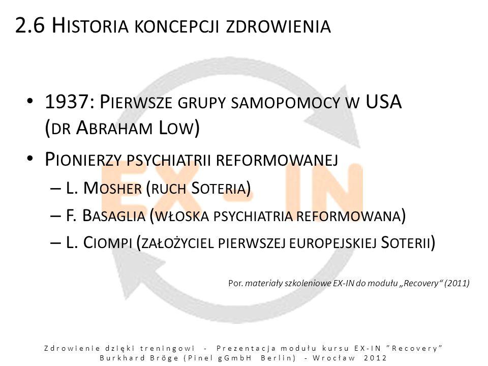 Zdrowienie dzięki treningowi - Prezentacja modułu kursu EX-IN Recovery Burkhard Bröge (Pinel gGmbH Berlin) - Wrocław 2012 2.6 H ISTORIA KONCEPCJI ZDROWIENIA 1937: P IERWSZE GRUPY SAMOPOMOCY W USA ( DR A BRAHAM L OW ) P IONIERZY PSYCHIATRII REFORMOWANEJ – L.