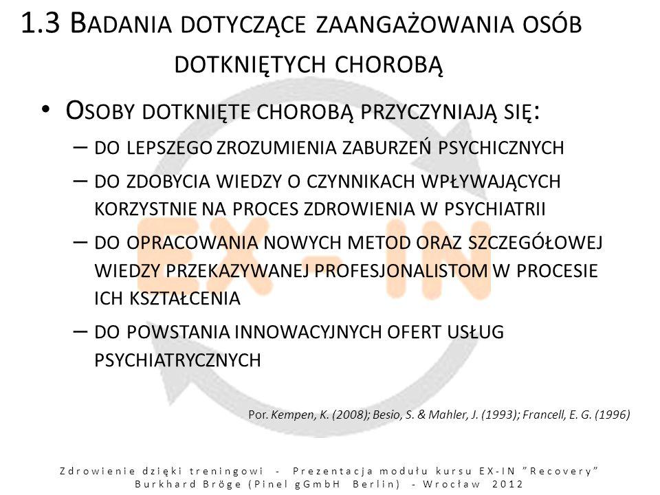 Zdrowienie dzięki treningowi - Prezentacja modułu kursu EX-IN Recovery Burkhard Bröge (Pinel gGmbH Berlin) - Wrocław 2012 1.4 K ORZYŚCI WYNIKAJĄCE Z ZAANGAŻOWANIA OSÓB DOTKNIĘTYCH CHOROBĄ : S ZCZEGÓLNA ZDOLNOŚĆ EMPATII F UNKCJA WZORU O SOBISTY KONTAKT D OSKONALENIE ZAWODOWE INNYCH WSPÓŁPRACOWNIKÓW P OZYTYWNA ZMIANA NASTAWIENIA WSPÓŁPRACOWNIKÓW NIEMAJĄCYCH DOŚWIADCZEŃ PSYCHIATRYCZNYCH W STOSUNKU DO OSÓB DOTKNIĘTYCH CHOROBĄ PSYCHICZNĄ W ZROST PEWNOŚCI SIEBIE ZAANGAŻOWANYCH OSÓB Z DOŚWIADCZENIAMI PSYCHIATRYCZNYMI E FEKT BRAKU STYGMATYZACJI por.