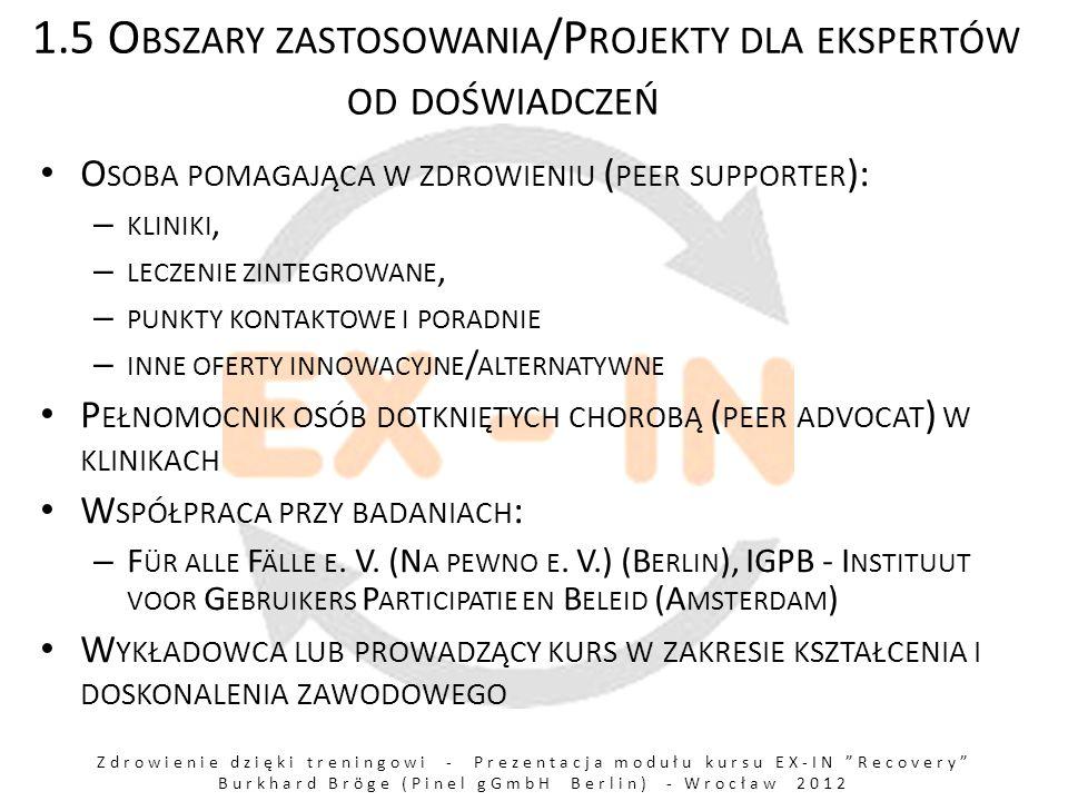 Zdrowienie dzięki treningowi - Prezentacja modułu kursu EX-IN Recovery Burkhard Bröge (Pinel gGmbH Berlin) - Wrocław 2012 1.5 O BSZARY ZASTOSOWANIA /P ROJEKTY DLA EKSPERTÓW OD DOŚWIADCZEŃ O SOBA POMAGAJĄCA W ZDROWIENIU ( PEER SUPPORTER ): – KLINIKI, – LECZENIE ZINTEGROWANE, – PUNKTY KONTAKTOWE I PORADNIE – INNE OFERTY INNOWACYJNE / ALTERNATYWNE P EŁNOMOCNIK OSÓB DOTKNIĘTYCH CHOROBĄ ( PEER ADVOCAT ) W KLINIKACH W SPÓŁPRACA PRZY BADANIACH : – F ÜR ALLE F ÄLLE E.