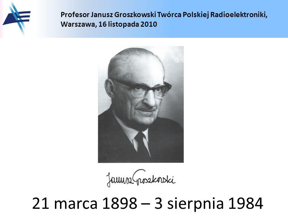 Profesor Janusz Groszkowski Twórca Polskiej Radioelektroniki, Warszawa, 16 listopada 2010 21 marca 1898 – 3 sierpnia 1984