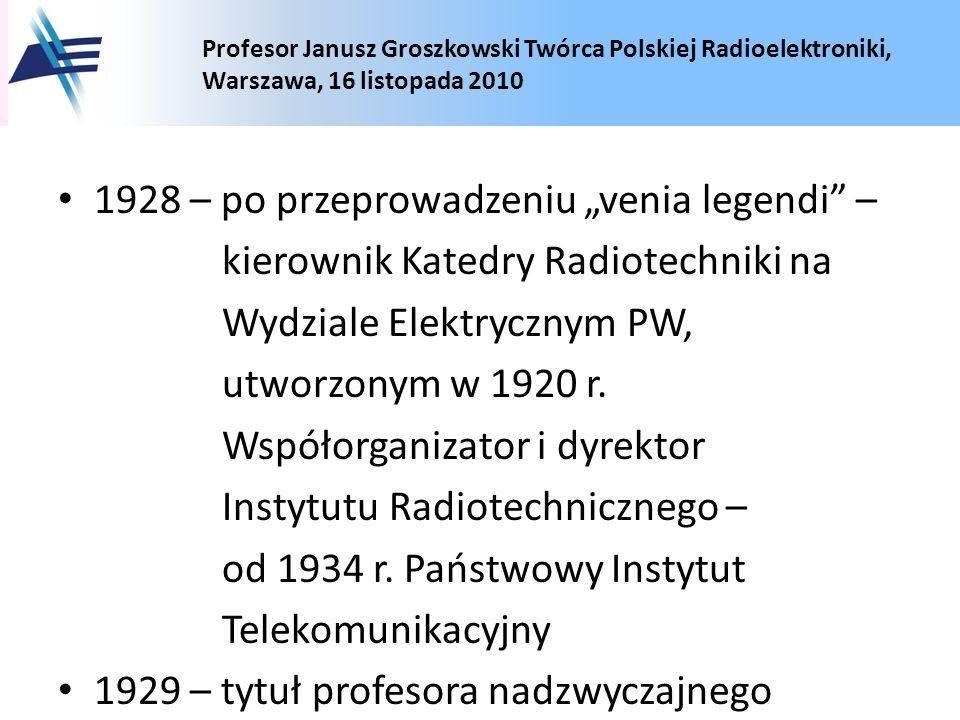 Profesor Janusz Groszkowski Twórca Polskiej Radioelektroniki, Warszawa, 16 listopada 2010 1928 – po przeprowadzeniu venia legendi – kierownik Katedry