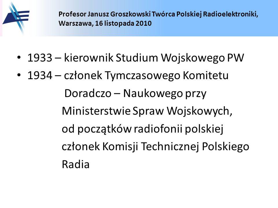 Profesor Janusz Groszkowski Twórca Polskiej Radioelektroniki, Warszawa, 16 listopada 2010 1933 – kierownik Studium Wojskowego PW 1934 – członek Tymcza
