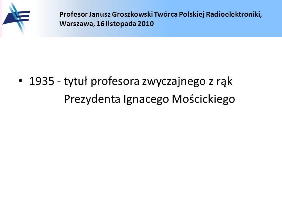 Profesor Janusz Groszkowski Twórca Polskiej Radioelektroniki, Warszawa, 16 listopada 2010 1935 - tytuł profesora zwyczajnego z rąk Prezydenta Ignacego