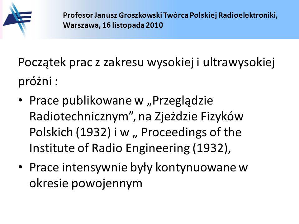 Profesor Janusz Groszkowski Twórca Polskiej Radioelektroniki, Warszawa, 16 listopada 2010 Początek prac z zakresu wysokiej i ultrawysokiej próżni : Pr
