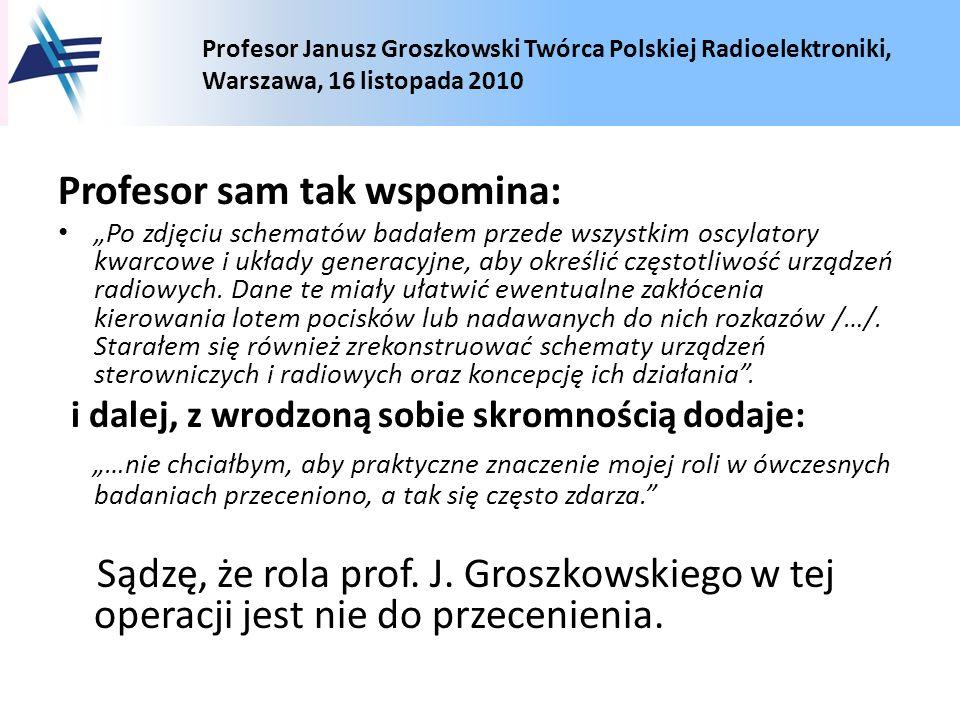 Profesor Janusz Groszkowski Twórca Polskiej Radioelektroniki, Warszawa, 16 listopada 2010 Profesor sam tak wspomina: Po zdjęciu schematów badałem prze