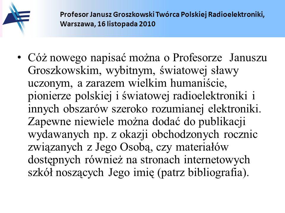 Profesor Janusz Groszkowski Twórca Polskiej Radioelektroniki, Warszawa, 16 listopada 2010 Cóż nowego napisać można o Profesorze Januszu Groszkowskim,