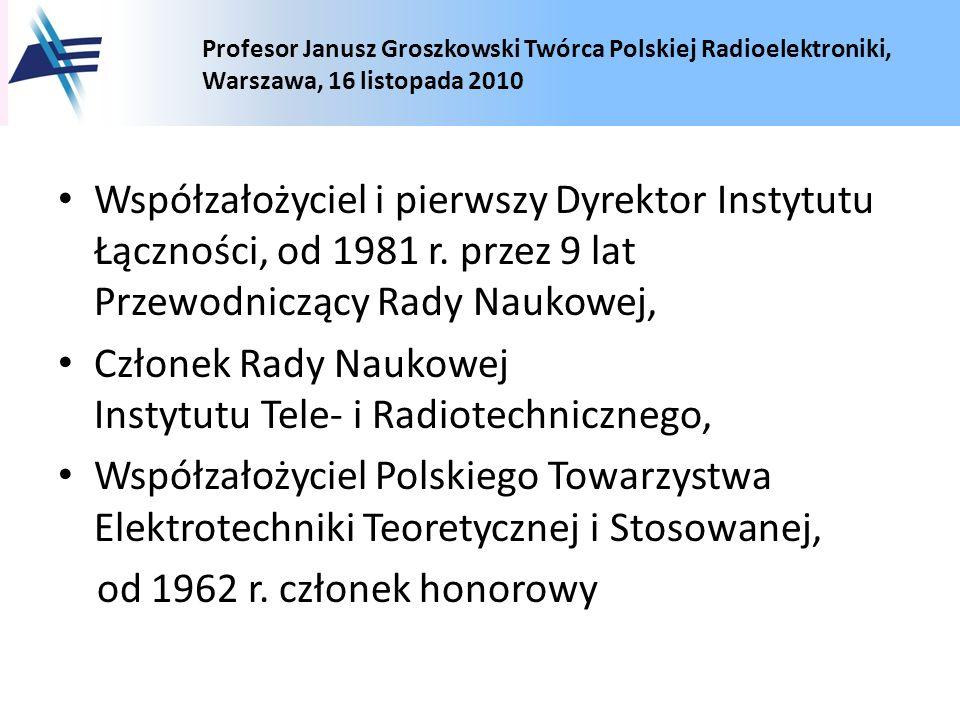 Profesor Janusz Groszkowski Twórca Polskiej Radioelektroniki, Warszawa, 16 listopada 2010 Współzałożyciel i pierwszy Dyrektor Instytutu Łączności, od