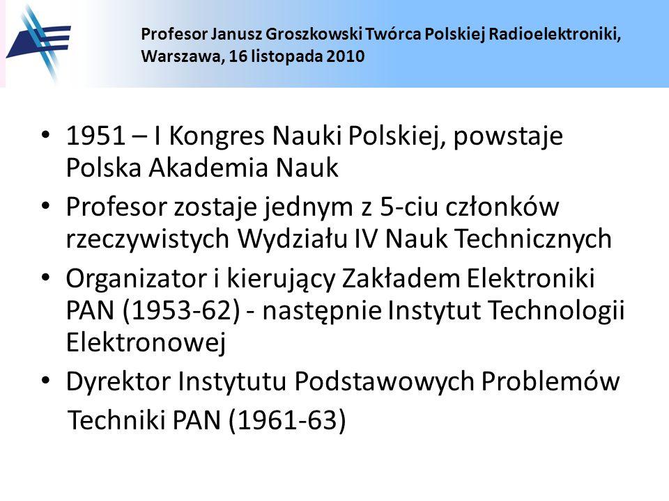 Profesor Janusz Groszkowski Twórca Polskiej Radioelektroniki, Warszawa, 16 listopada 2010 1951 – I Kongres Nauki Polskiej, powstaje Polska Akademia Na