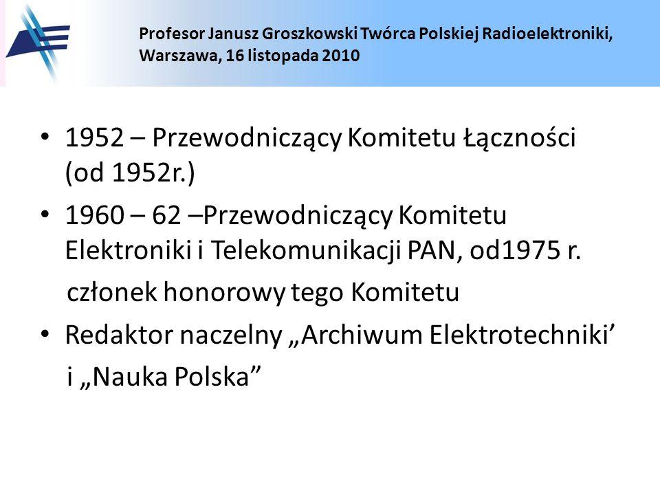Profesor Janusz Groszkowski Twórca Polskiej Radioelektroniki, Warszawa, 16 listopada 2010 1952 – Przewodniczący Komitetu Łączności (od 1952r.) 1960 –