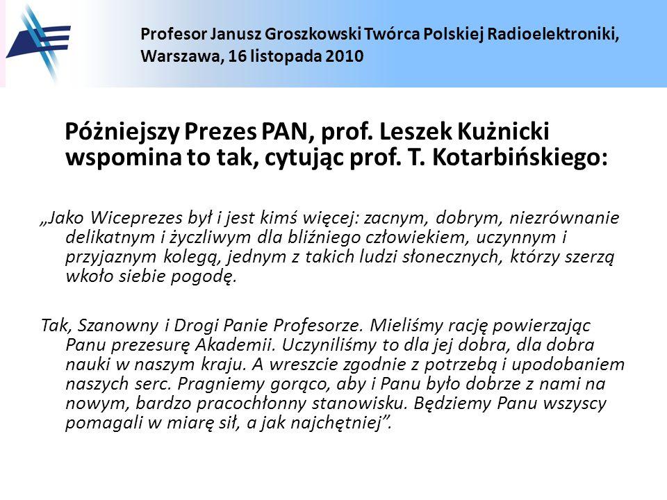 Profesor Janusz Groszkowski Twórca Polskiej Radioelektroniki, Warszawa, 16 listopada 2010 Póżniejszy Prezes PAN, prof. Leszek Kużnicki wspomina to tak