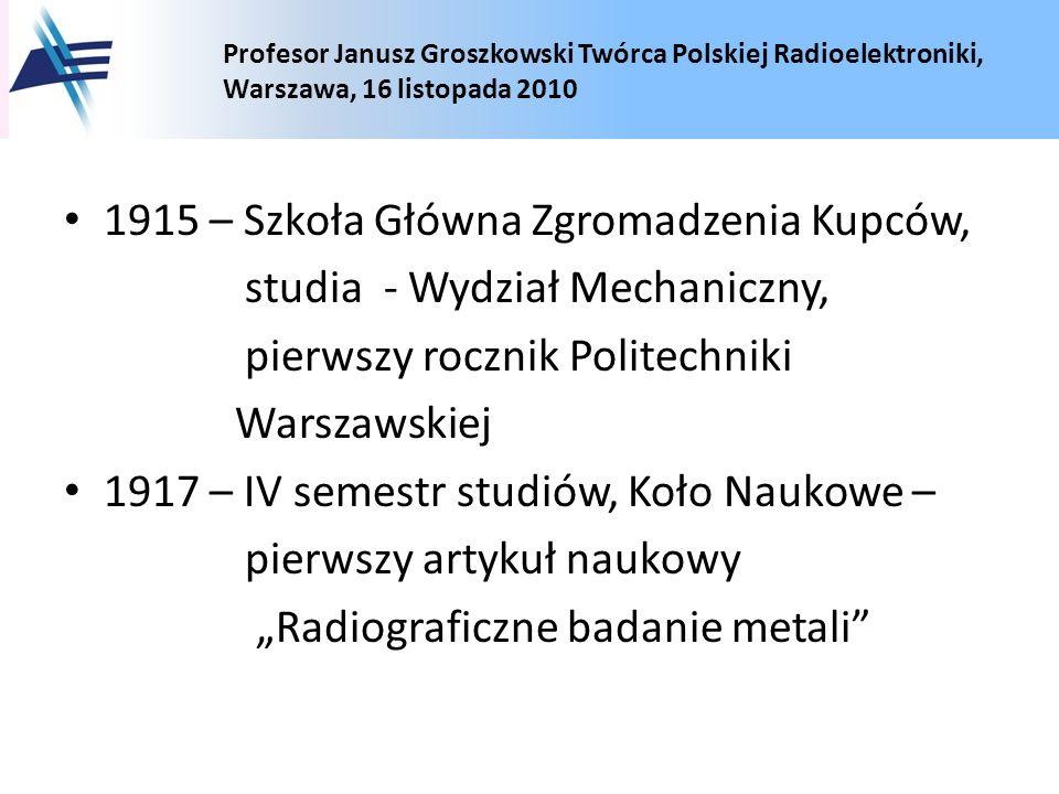 Profesor Janusz Groszkowski Twórca Polskiej Radioelektroniki, Warszawa, 16 listopada 2010 1915 – Szkoła Główna Zgromadzenia Kupców, studia - Wydział M