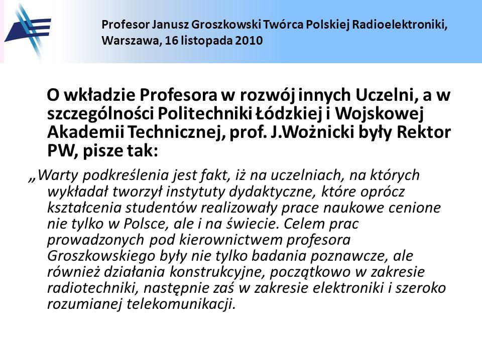 Profesor Janusz Groszkowski Twórca Polskiej Radioelektroniki, Warszawa, 16 listopada 2010 O wkładzie Profesora w rozwój innych Uczelni, a w szczególno