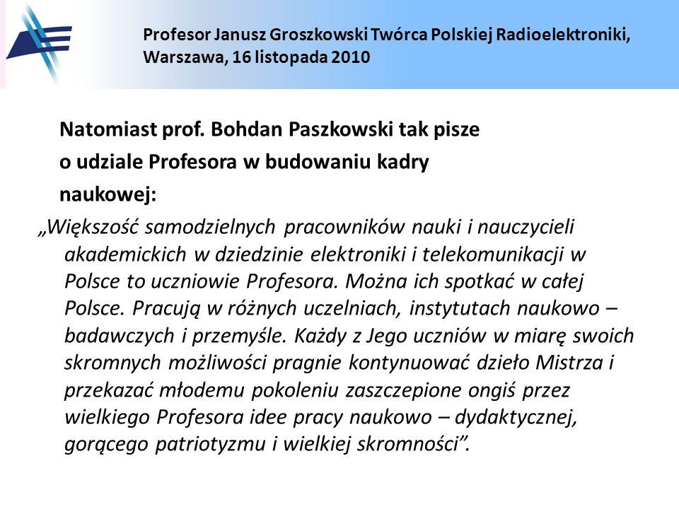 Profesor Janusz Groszkowski Twórca Polskiej Radioelektroniki, Warszawa, 16 listopada 2010 Natomiast prof. Bohdan Paszkowski tak pisze o udziale Profes