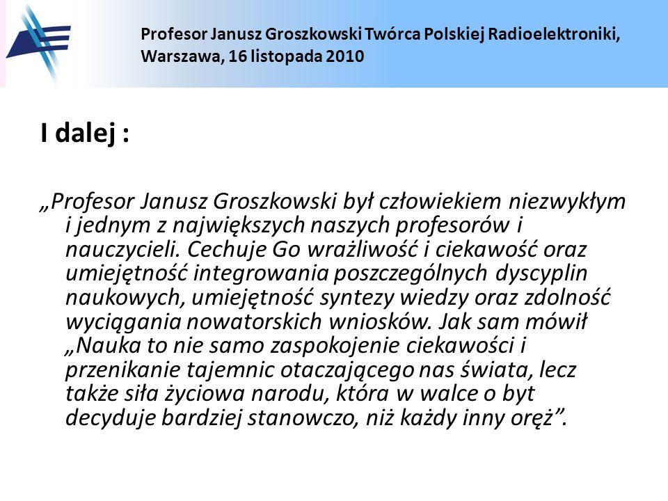 Profesor Janusz Groszkowski Twórca Polskiej Radioelektroniki, Warszawa, 16 listopada 2010 I dalej : Profesor Janusz Groszkowski był człowiekiem niezwy