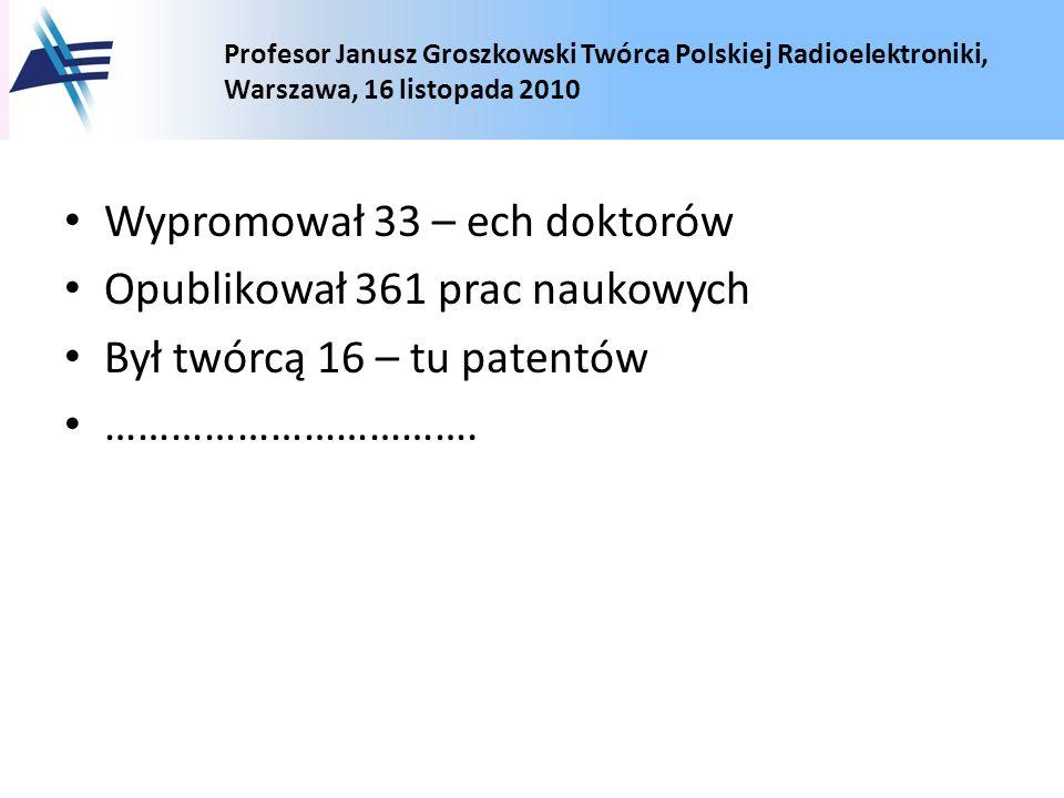 Profesor Janusz Groszkowski Twórca Polskiej Radioelektroniki, Warszawa, 16 listopada 2010 Wypromował 33 – ech doktorów Opublikował 361 prac naukowych